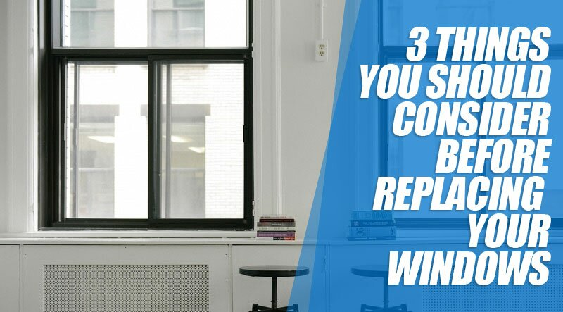 3 Things You Should Consider Before Replacing Your Windows